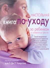 Уотерстон Э - Настольная книга по уходу за ребенком от рождения до трех лет обложка книги