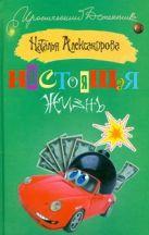 Купить Книга Настоящая жизнь Александрова Наталья 978-5-17-046737-2 Издательство «АСТ»