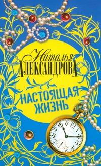 Александрова Наталья - Настоящая жизнь обложка книги