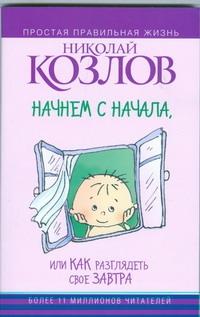Козлов Н.И. - Начнем сначала, или Как разглядеть свое Завтра обложка книги