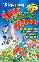Барышникова Г.Б. - Наша зеленая планета. Познавательные игры, конкурсы и праздники для начальной шк' обложка книги