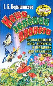 Барышникова Г.Б. - Наша зеленая планета. Познавательные игры, конкурсы и праздники для начальной шк обложка книги