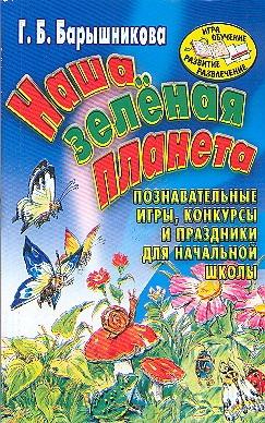 Наша зеленая планета. Познавательные игры, конкурсы и праздники для начальной шк Барышникова Г.Б.