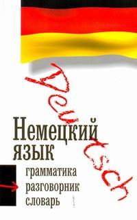 Немецкий язык. Три книиги в одной: грамматика, разговорник, словарь