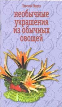 Мороз Евгений - Необычные украшения из обычных овощей обложка книги
