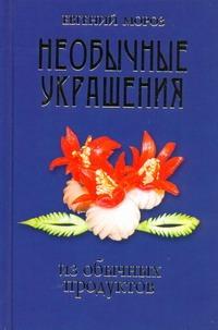 Мороз Евгений - Необычные украшения из обычных продуктов обложка книги