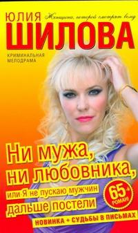 Шилова Ю.В. - Ни мужа, ни любовника, или Я не пускаю мужчин дальше постели обложка книги