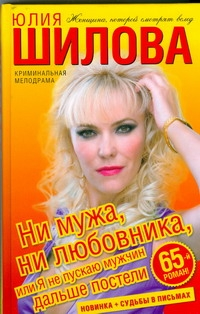 Ни мужа, ни любовника, или Я не пускаю мужчин дальше постели Шилова Ю.В.