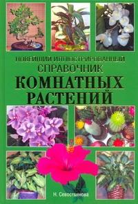 Новейший иллюстрированный справочник комнатных растений Севостьянова Н.Н.