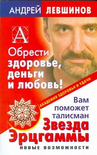 Обрести здоровье, деньги и любовь! Вам поможет талисман Звезда Эрцгаммы Левшинов А.А.