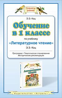 Кац Элла Эльханоновна: Обучение в 1 классе по учебнику «Литературное чтение». Программа. Тематическое планирование. Методические рекомендации