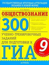ГИА Обществознание. 9 класс300 учебно-тренировочных заданий для подготовки к ГИА. Баранов П.А.