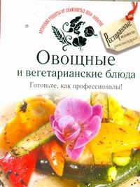 - Овощные и вегетарианские блюда. Готовьте, как профессионалы! обложка книги