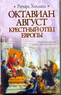 Холланд Ричард - Октавиан Август. Крестный отец Европы обложка книги