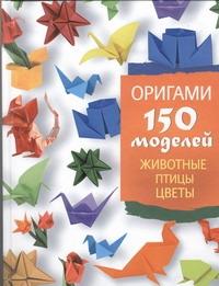 Оригами. 150 моделей. Животные. Птицы. Цветы
