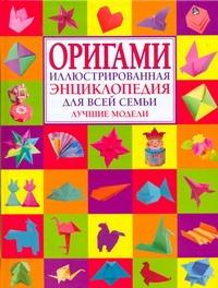 Оригами. Иллюстрироанная энциклопедия для всей семьи. Лучшие модели