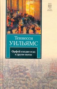 Уильямс Т. - Орфей сходит в ад. Лето и дыхание зимы. Сладкоголосая птица юности обложка книги