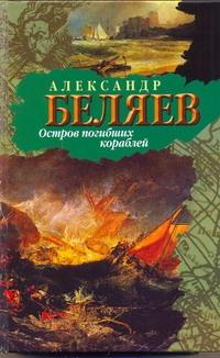Беляев А. Р. - Остров Погибших Кораблей. обложка книги