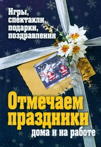 Ткачева О.В. - Отмечаем праздники дома и на работе. Игры, спектакли, подарки, поздравления обложка книги