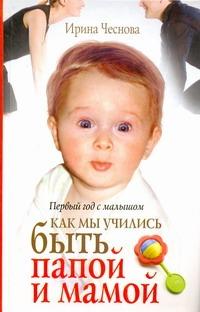 Чеснова Ирина - Первый год с малышом. Как мы учились быть папой и мамой обложка книги