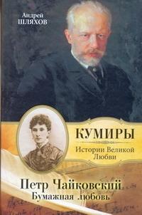 Петр Чайковский. Бумажная любовь Шляхов А.Л.