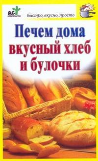 Печем дома вкусный хлеб и булочки обложка книги