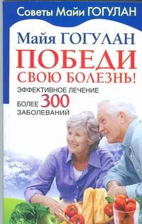 Гогулан М.Ф. - Победи свою болезнь! Эффективное лечение более 300 заболеваний обложка книги