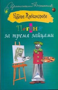 Александрова Наталья - Погоня за тремя зайцами обложка книги