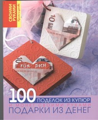 Подарки из денег. 100 поделок из купюр и монет своими руками ( Кабанова Ю.Н.  )
