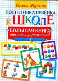 Подготовка ребенка к школе. Большая книга тестов и упражнений Жукова О.С.
