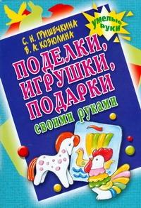 Поделки, игрушки, подарки своими руками Гришечкина Н.В.
