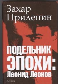 Подельник эпохи: Леонид Леонов Прилепин Захар