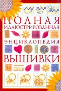 Белякова Т.И. - Полная иллюстрированная энциклопедия вышивки обложка книги