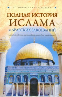 Полная история ислама и арабских завоеваний Попов А.