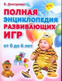 Дмитриева В.Г. - Полная энциклопедия развивающих игр. От рождения до шести лет обложка книги