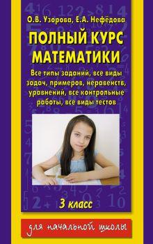 Узорова О.В. - Полный курс математики: 3-й кл. Все типы заданий, все виды задач, примеров, уравнений, неравенств, обложка книги