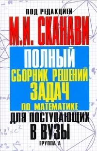 Сканави М.И. - Полный сборник решений задач для поступающих в вузы. Группа А обложка книги