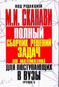 Сканави М.И. - Полный сборник решений задач для поступающих в вузы. Группа Б обложка книги