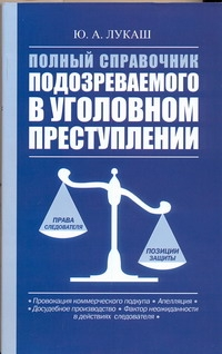 Лукаш Ю.А. - Полный справочник подозреваемого в уголовном преступлении обложка книги