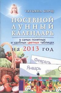 Борщ Татьяна - Посевной лунный календарь в самых понятных и удобных цветных таблицах на 2013 го обложка книги