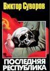 Суворов В. - Последняя республика: Почему Советский Союз проиграл Вторую мировую войну? обложка книги