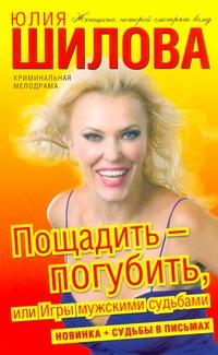 Шилова Ю.В. - Пощадить-погубить, или Игры мужскими судьбами обложка книги