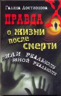 Локтионова Г. - Правда о жизни после смерти, или Реальность иной реальности обложка книги