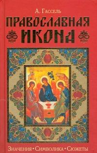 Гассель Александр - Православная икона. Значение. Символика. Сюжеты обложка книги