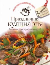 . - Праздничная кулинария. Готовьте, как профессионалы! обложка книги