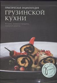 Киладзе Елена - Практическая энциклопедия грузинской кухни обложка книги