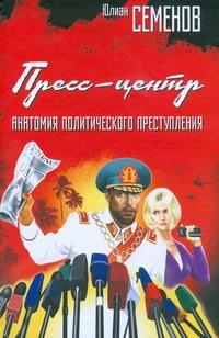 Семенов Ю.С. - Пресс-центр. Анатомия политического преступления обложка книги