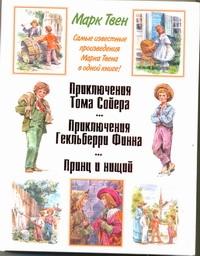 Приключения Тома Сойера. Приключения Гекльберри Финна. Принц и нищий Твен М.