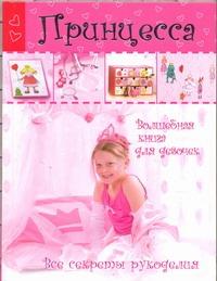 Принцесса. Волшебная книга для девочек. Все секреты рукоделия