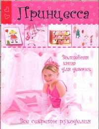 Кайсарова Л.И. - Принцесса. Волшебная книга для девочек. Все секреты рукоделия обложка книги